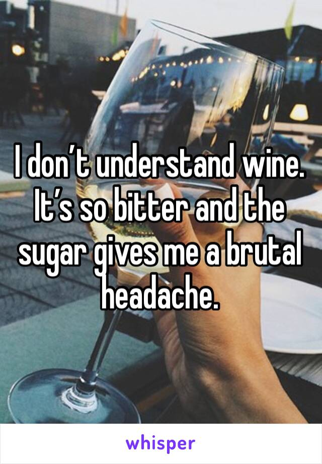 I don't understand wine. It's so bitter and the sugar gives me a brutal headache.
