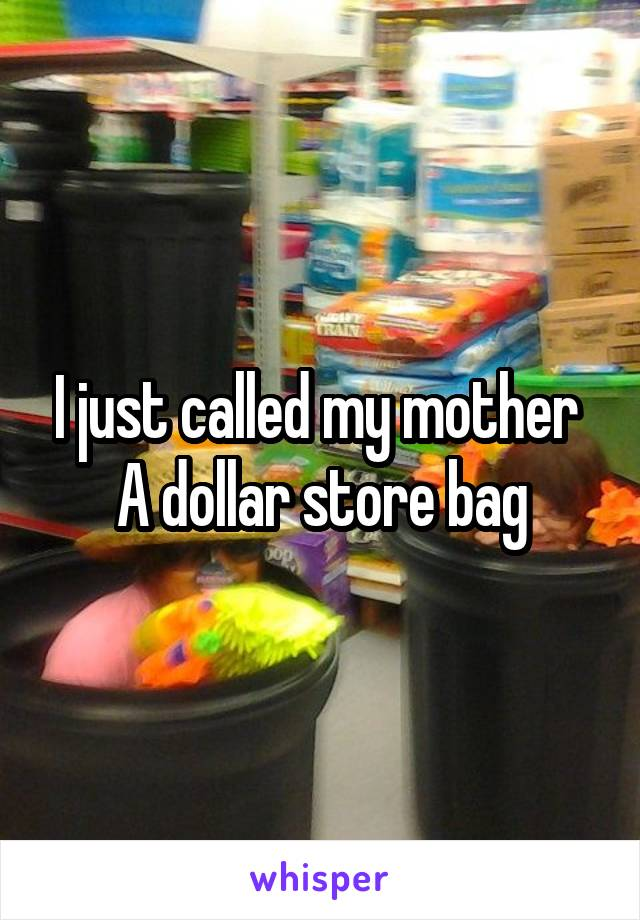 I just called my mother  A dollar store bag
