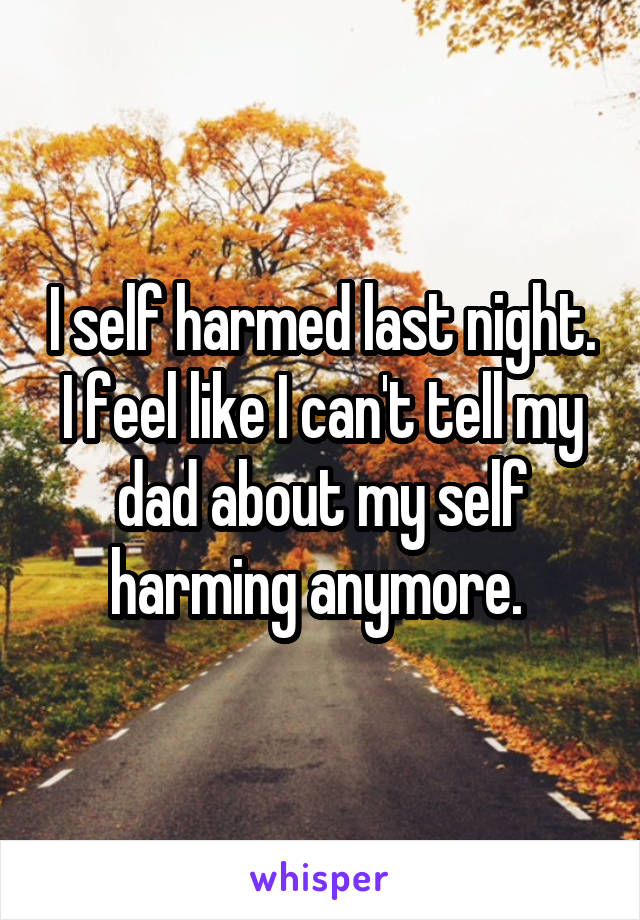 I self harmed last night. I feel like I can't tell my dad about my self harming anymore.