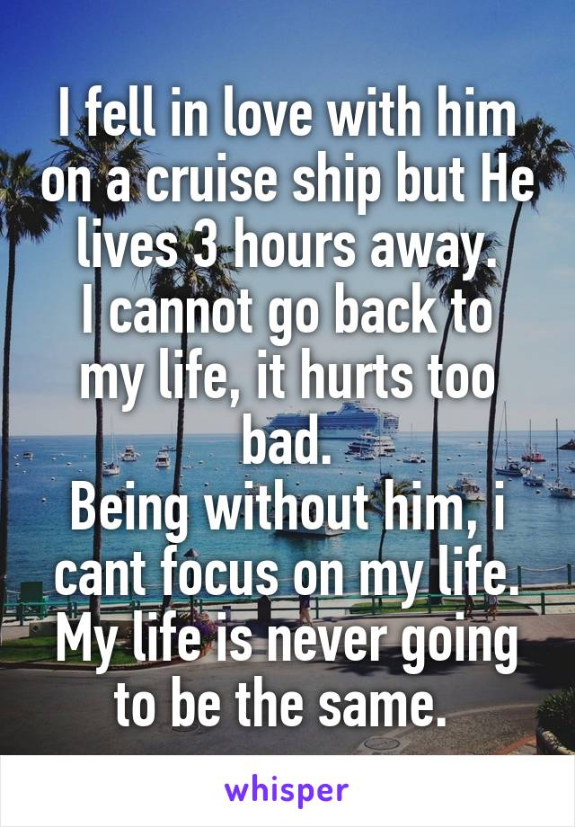 I fell in love with him on a cruise ship but He lives 3 hours away. I cannot go back to my life, it hurts too bad. Being without him, i cant focus on my life. My life is never going to be the same.