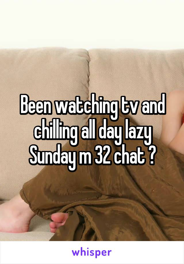 Been watching tv and chilling all day lazy Sunday m 32 chat ?