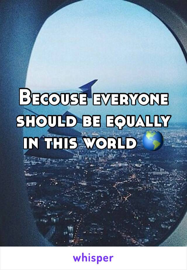 Becouse everyone should be equally in this world 🌎