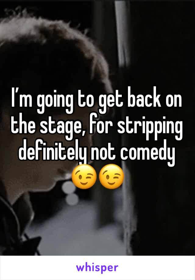I'm going to get back on the stage, for stripping definitely not comedy 😉😉
