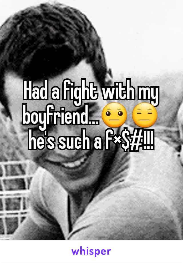 Had a fight with my boyfriend...😐😑he's such a f×$#!!!