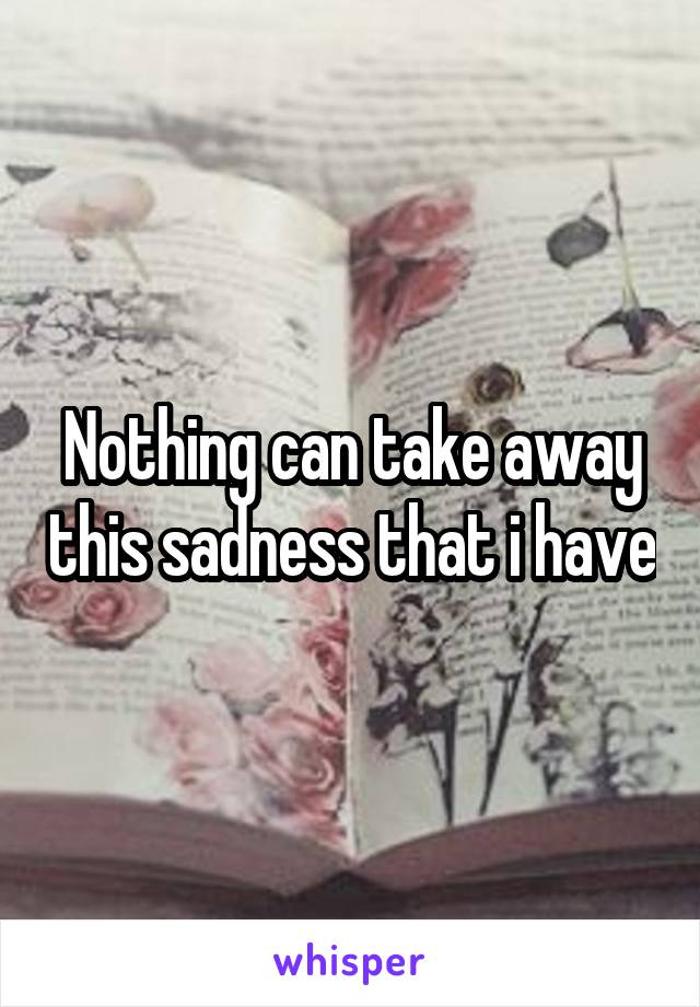Nothing can take away this sadness that i have