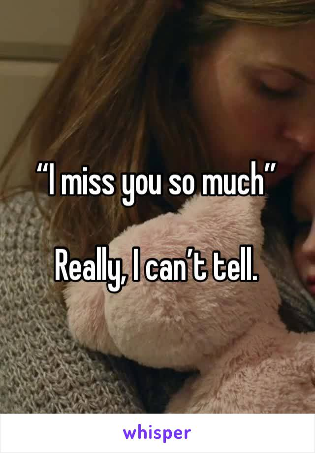"""""""I miss you so much""""  Really, I can't tell."""