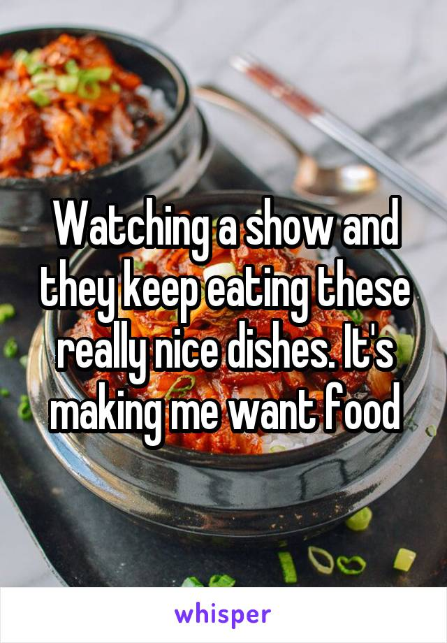 Watching a show and they keep eating these really nice dishes. It's making me want food