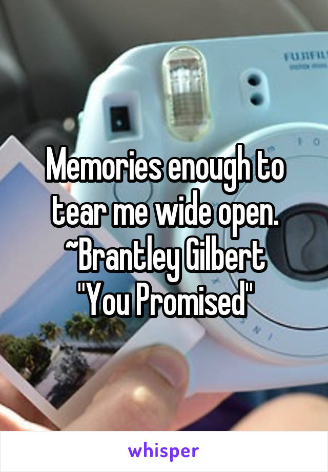 """Memories enough to tear me wide open. ~Brantley Gilbert """"You Promised"""""""