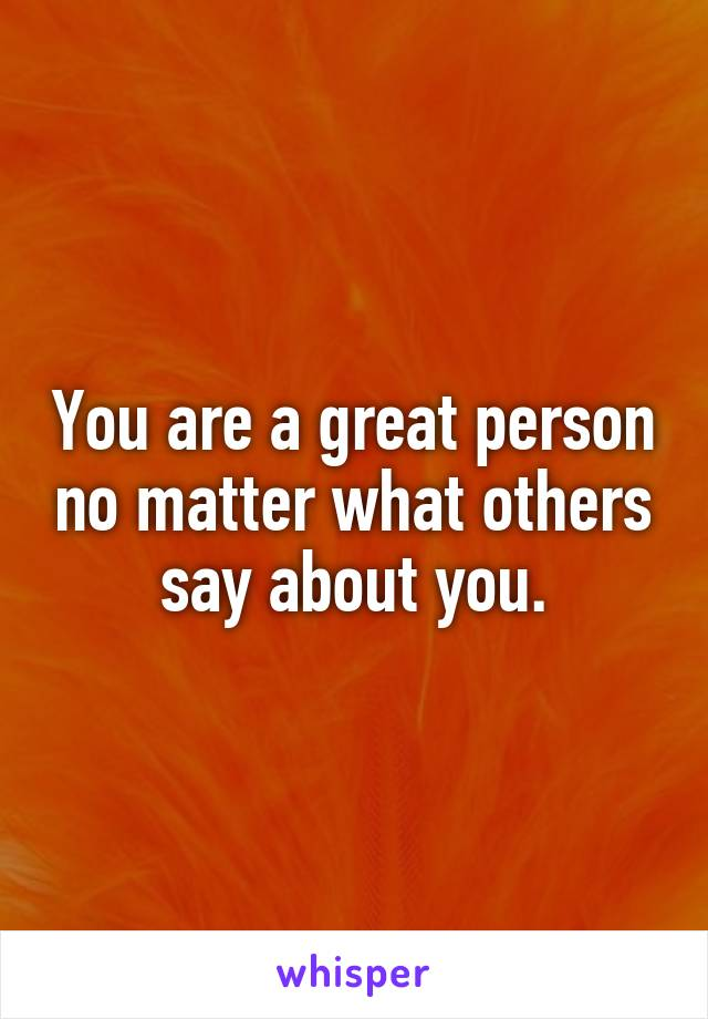 You are a great person no matter what others say about you.