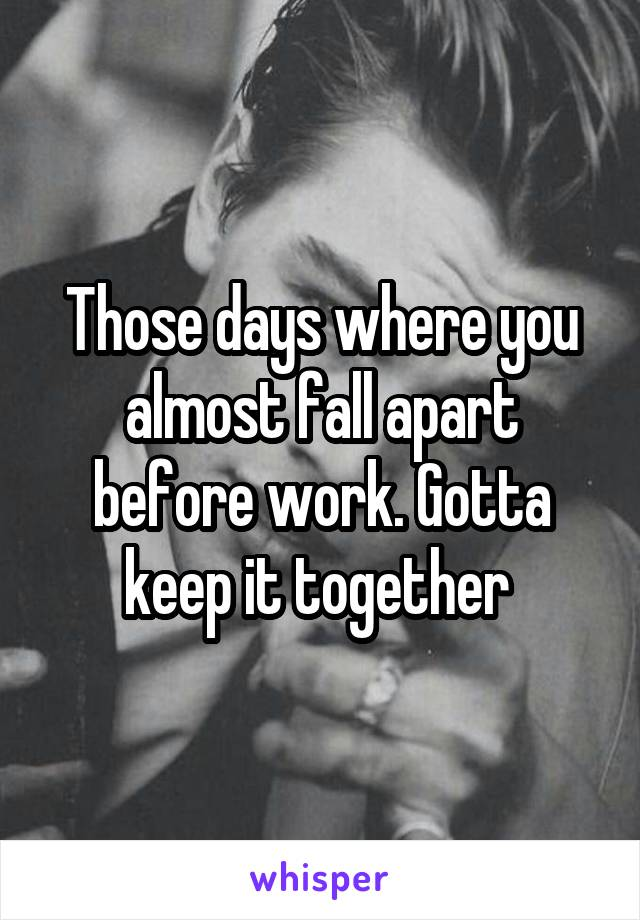 Those days where you almost fall apart before work. Gotta keep it together