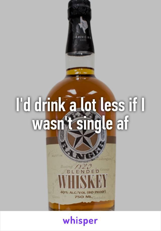 I'd drink a lot less if I wasn't single af