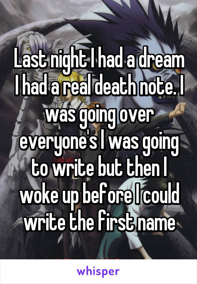Last night I had a dream I had a real death note. I was going over everyone's I was going to write but then I woke up before I could write the first name