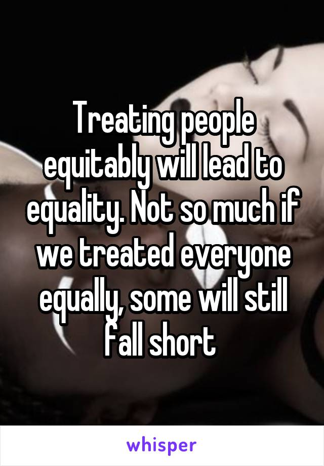 Treating people equitably will lead to equality. Not so much if we treated everyone equally, some will still fall short