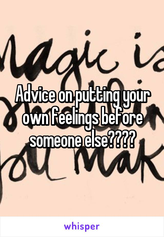 Advice on putting your own feelings before someone else????