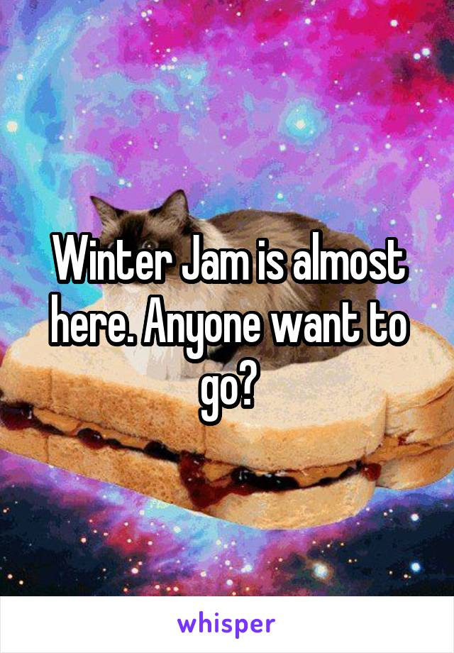 Winter Jam is almost here. Anyone want to go?