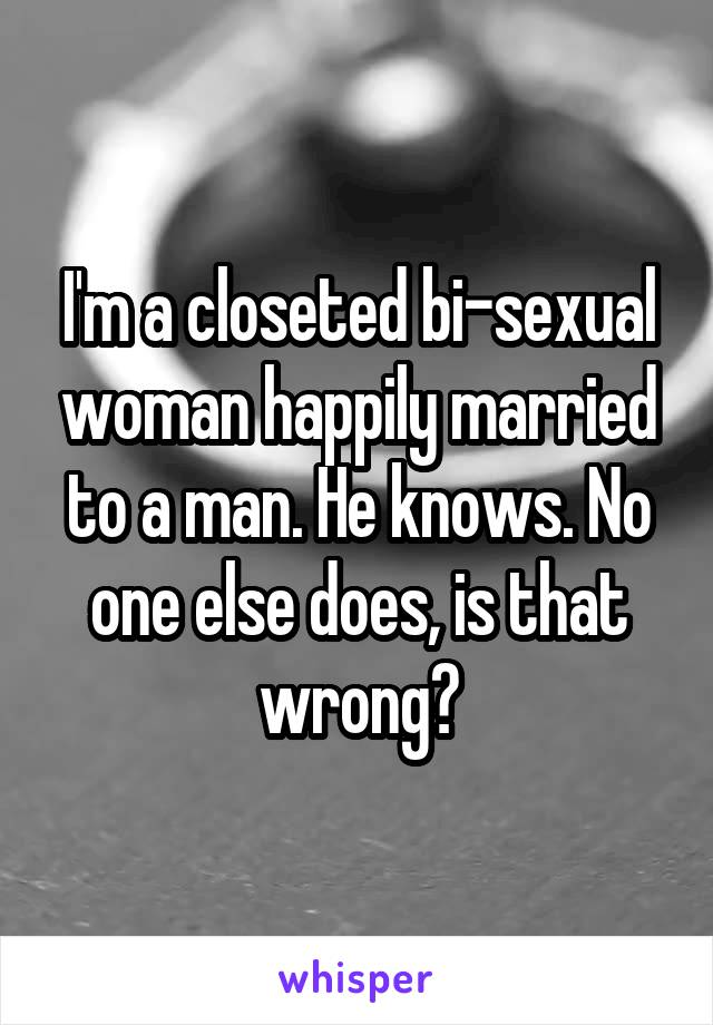 I'm a closeted bi-sexual woman happily married to a man. He knows. No one else does, is that wrong?