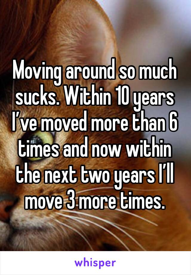 Moving around so much sucks. Within 10 years I've moved more than 6 times and now within the next two years I'll move 3 more times.