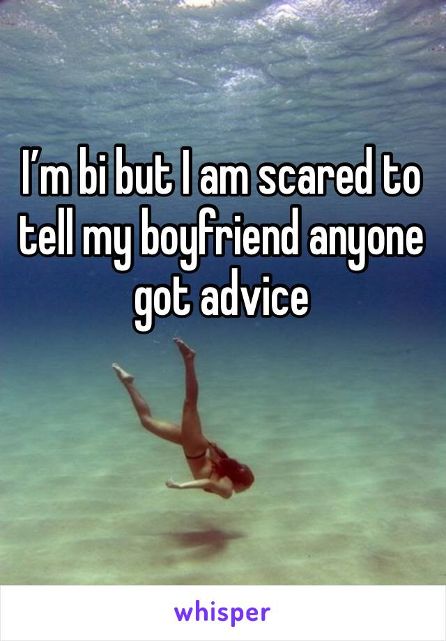 I'm bi but I am scared to tell my boyfriend anyone got advice