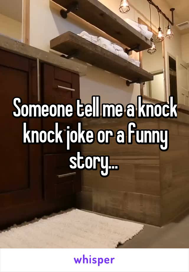 Someone tell me a knock knock joke or a funny story...