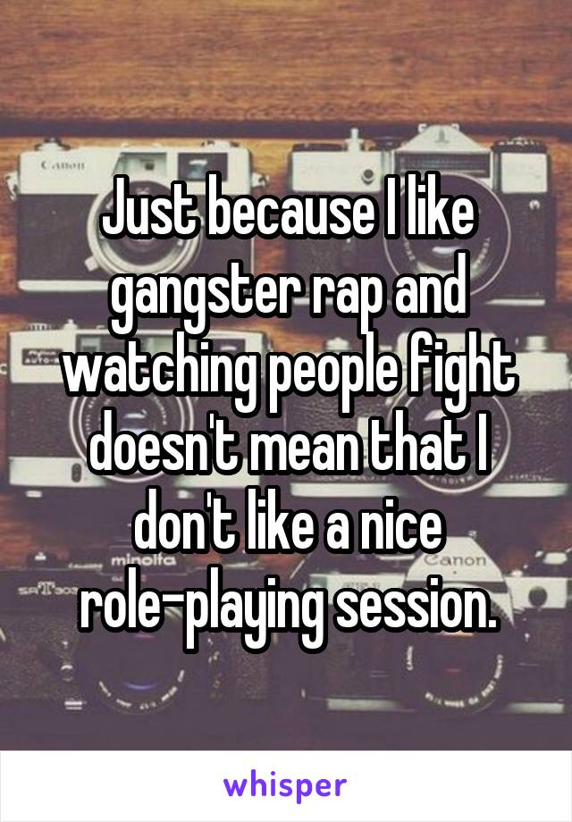 Just because I like gangster rap and watching people fight doesn't mean that I don't like a nice role-playing session.