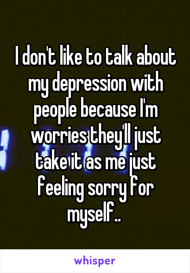 I don't like to talk about my depression with people because I'm worries they'll just take it as me just feeling sorry for myself..