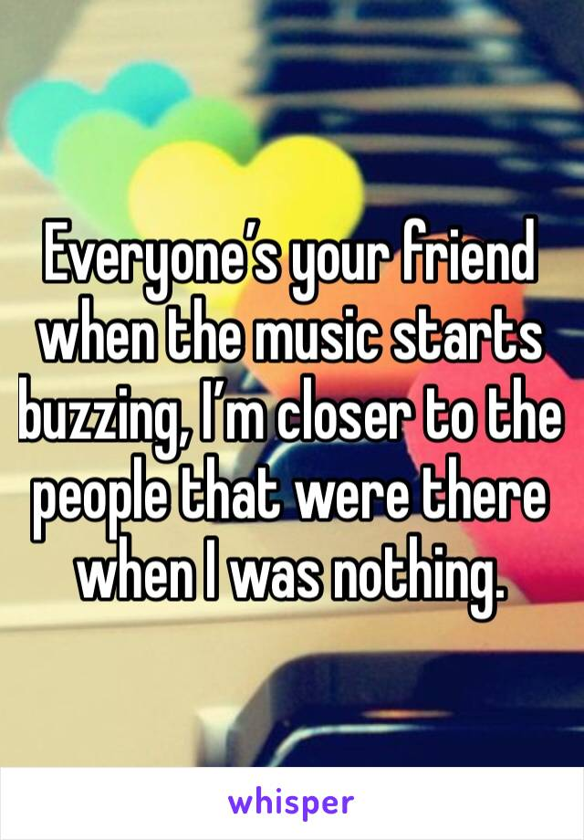 Everyone's your friend when the music starts buzzing, I'm closer to the people that were there when I was nothing.