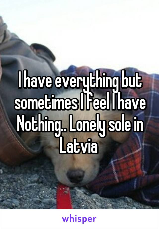 I have everything but sometimes I feel I have Nothing.. Lonely sole in Latvia