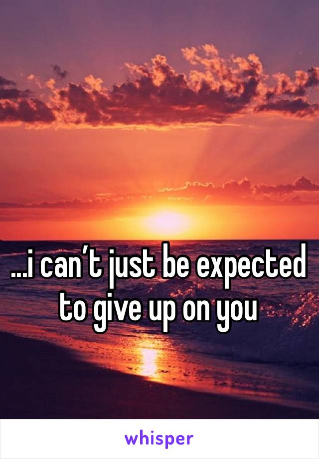 ...i can't just be expected to give up on you