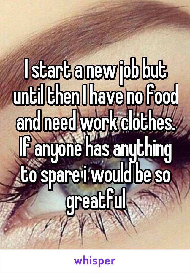 I start a new job but until then I have no food and need work clothes. If anyone has anything to spare i would be so greatful