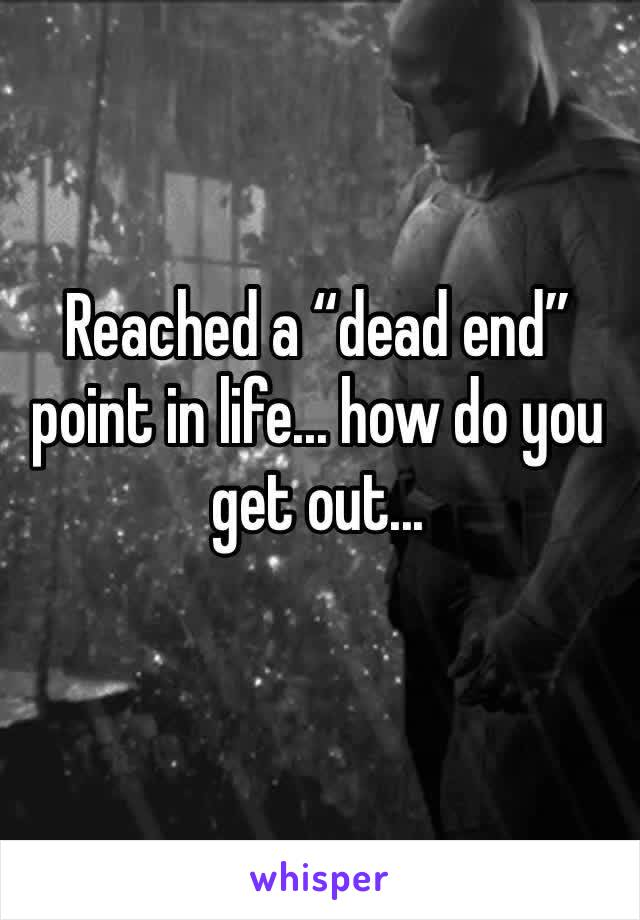 """Reached a """"dead end"""" point in life... how do you get out..."""
