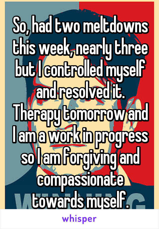 So, had two meltdowns this week, nearly three but I controlled myself and resolved it. Therapy tomorrow and I am a work in progress so I am forgiving and compassionate towards myself.