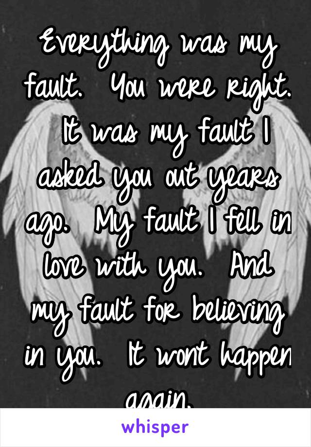 Everything was my fault.  You were right.  It was my fault I asked you out years ago.  My fault I fell in love with you.  And my fault for believing in you.  It wont happen again.