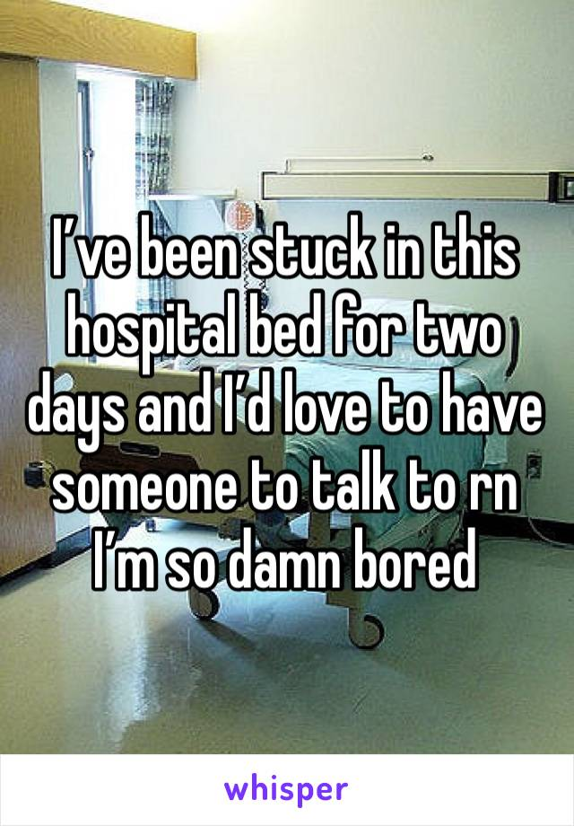 I've been stuck in this hospital bed for two days and I'd love to have someone to talk to rn I'm so damn bored