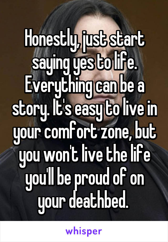Honestly, just start saying yes to life. Everything can be a story. It's easy to live in your comfort zone, but you won't live the life you'll be proud of on your deathbed.