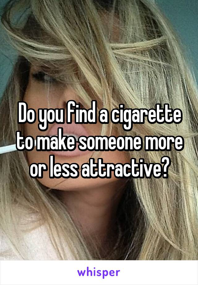 Do you find a cigarette to make someone more or less attractive?