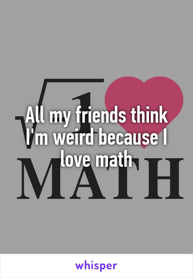 All my friends think I'm weird because I love math