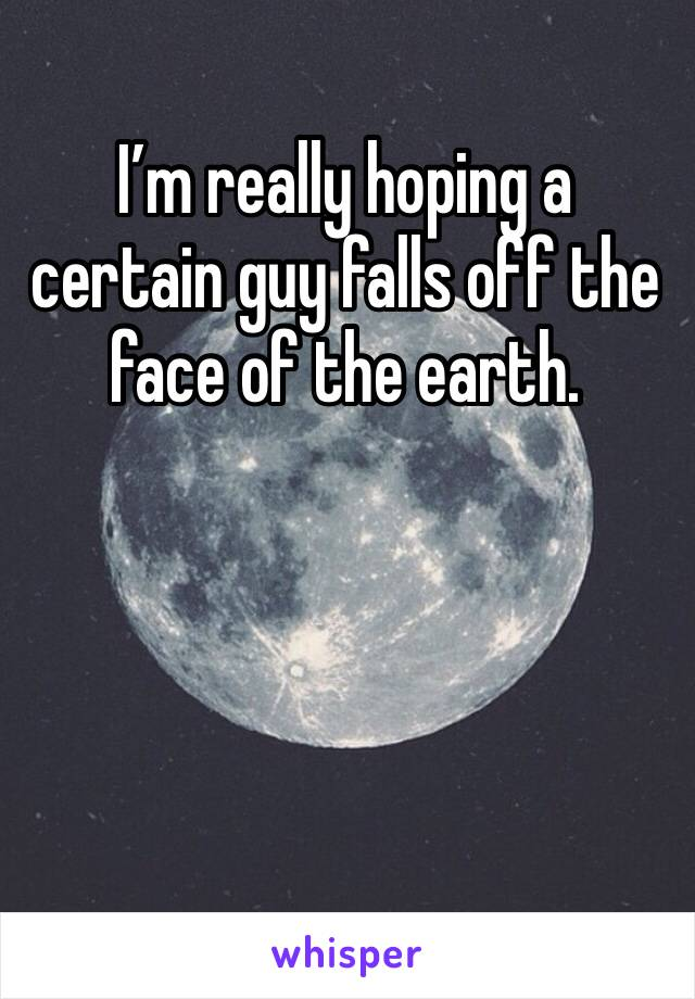 I'm really hoping a certain guy falls off the face of the earth.