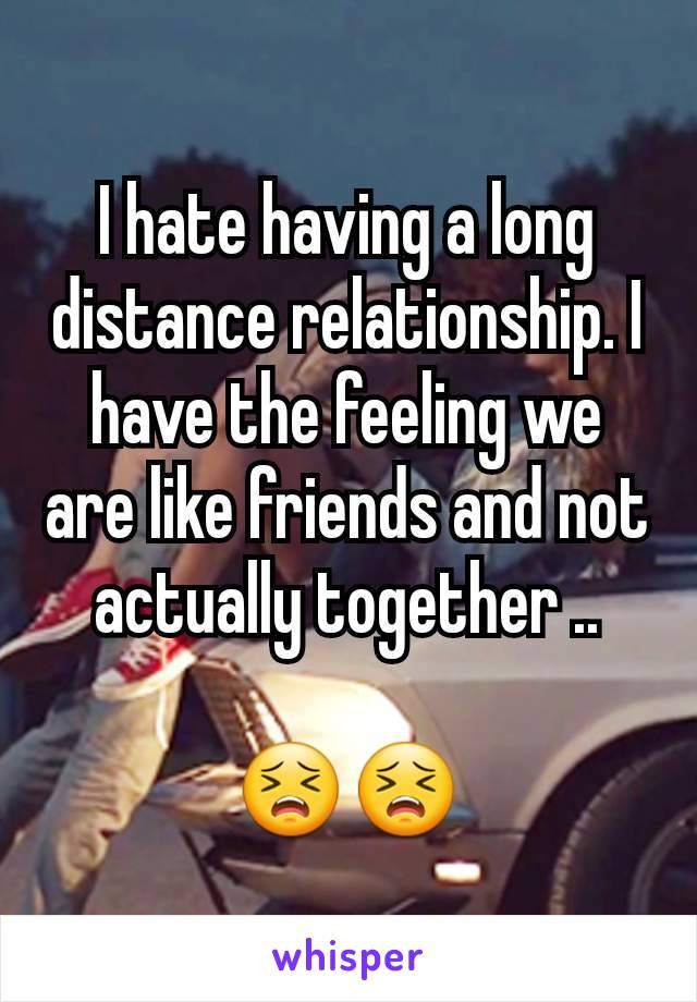 I hate having a long distance relationship. I have the feeling we are like friends and not actually together ..  😣😣
