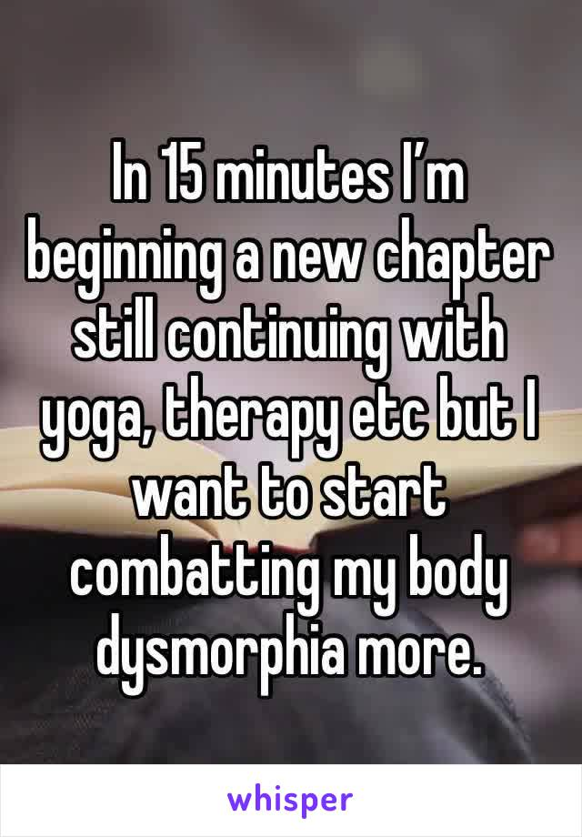In 15 minutes I'm beginning a new chapter still continuing with yoga, therapy etc but I want to start combatting my body dysmorphia more.