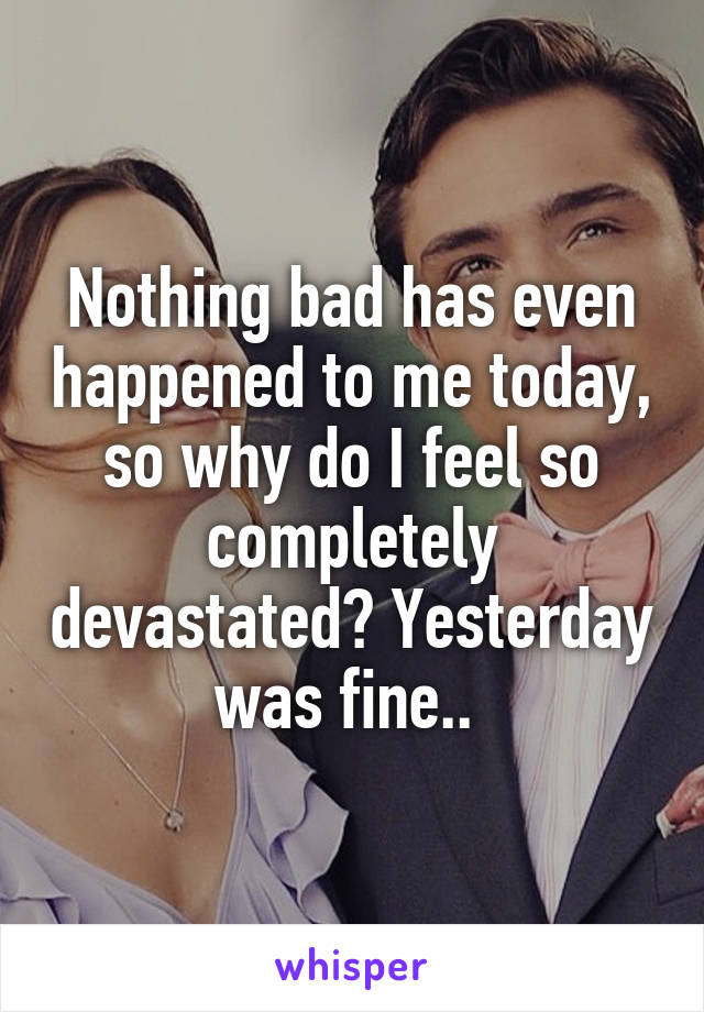Nothing bad has even happened to me today, so why do I feel so completely devastated? Yesterday was fine..