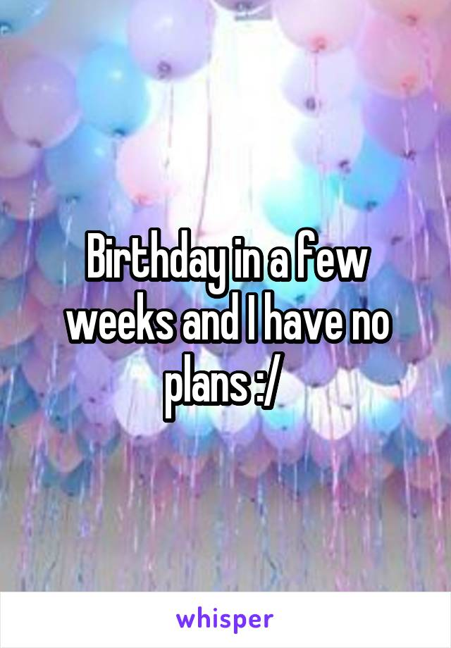 Birthday in a few weeks and I have no plans :/