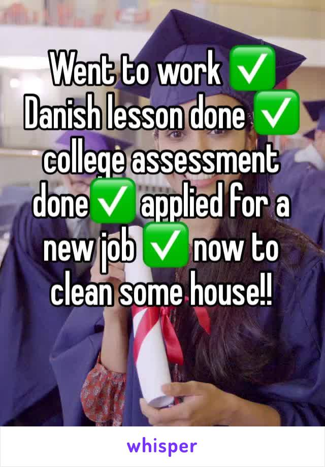 Went to work ✅ Danish lesson done ✅ college assessment done✅ applied for a new job ✅ now to clean some house!!