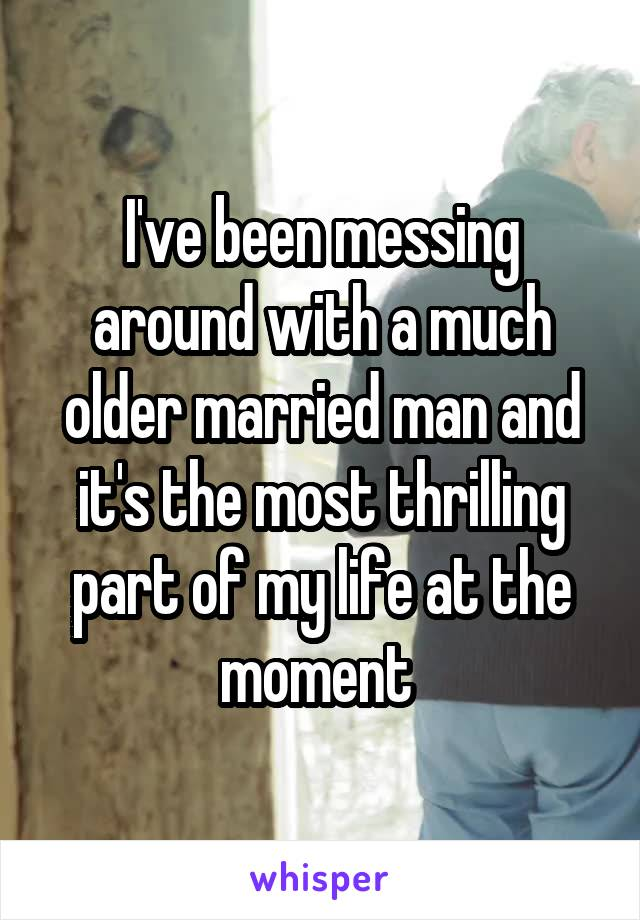 I've been messing around with a much older married man and it's the most thrilling part of my life at the moment