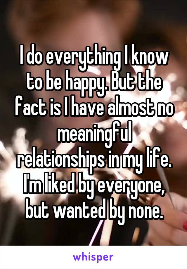 I do everything I know to be happy. But the fact is I have almost no meaningful relationships in my life. I'm liked by everyone, but wanted by none.
