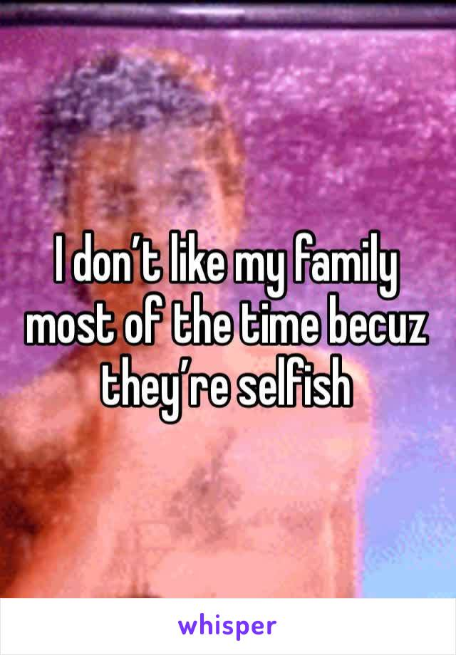 I don't like my family most of the time becuz they're selfish