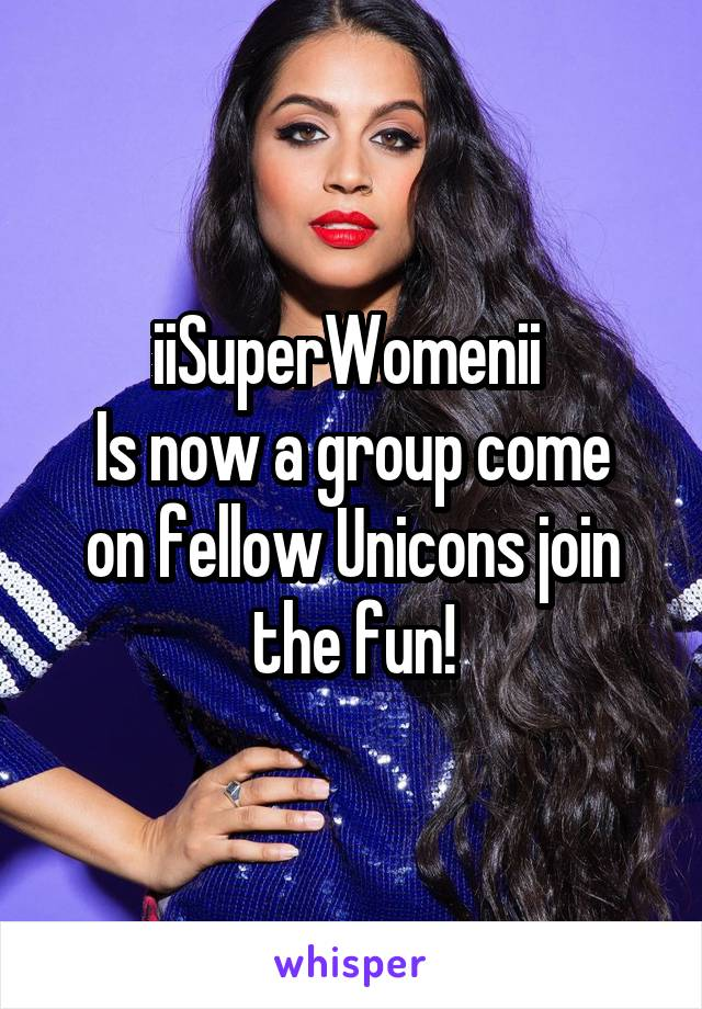 iiSuperWomenii  Is now a group come on fellow Unicons join the fun!