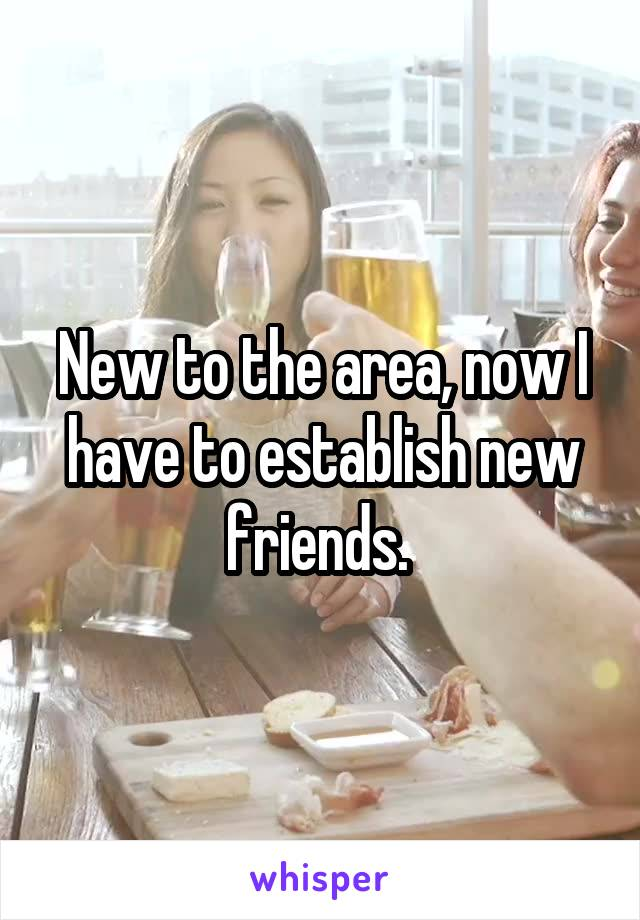 New to the area, now I have to establish new friends.