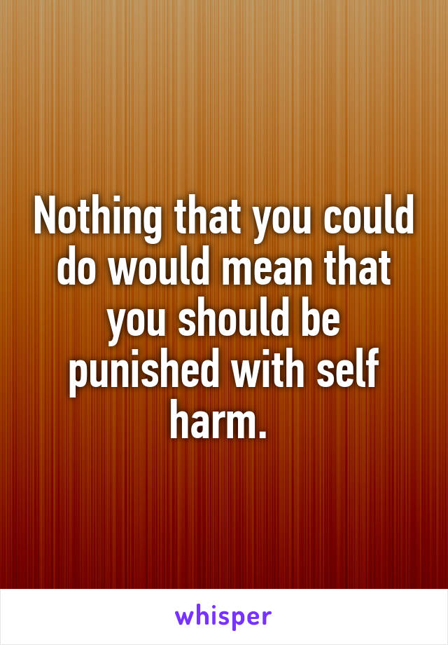 Nothing that you could do would mean that you should be punished with self harm.