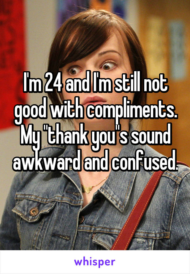 """I'm 24 and I'm still not good with compliments. My """"thank you""""s sound awkward and confused."""
