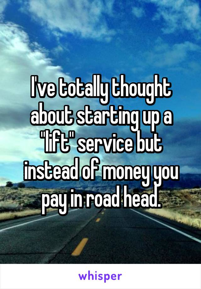 """I've totally thought about starting up a """"lift"""" service but instead of money you pay in road head."""